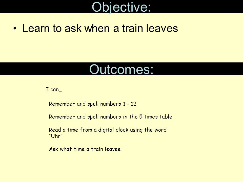 Objective: Learn to ask when a train leaves Outcomes: Remember and spell numbers 1 - 12 Remember and spell numbers in the 5 times table Read a time from a digital clock using the word Uhr Ask what time a train leaves.