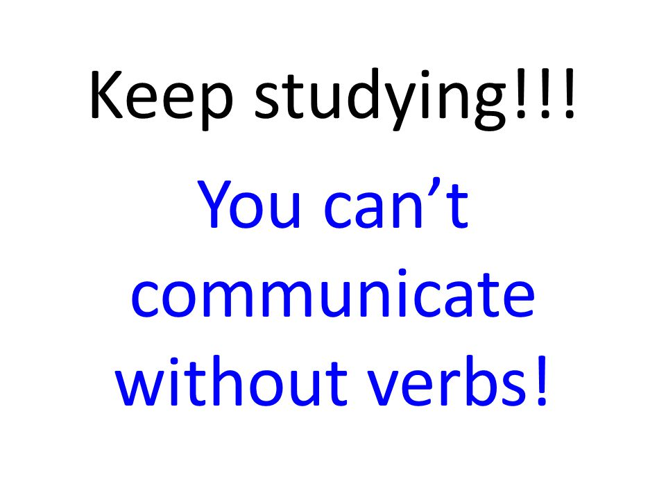 Keep studying!!! You can't communicate without verbs!
