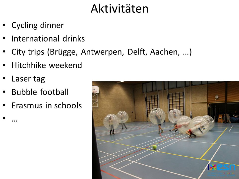Aktivitäten Cycling dinner International drinks City trips (Brügge, Antwerpen, Delft, Aachen, …) Hitchhike weekend Laser tag Bubble football Erasmus in schools …