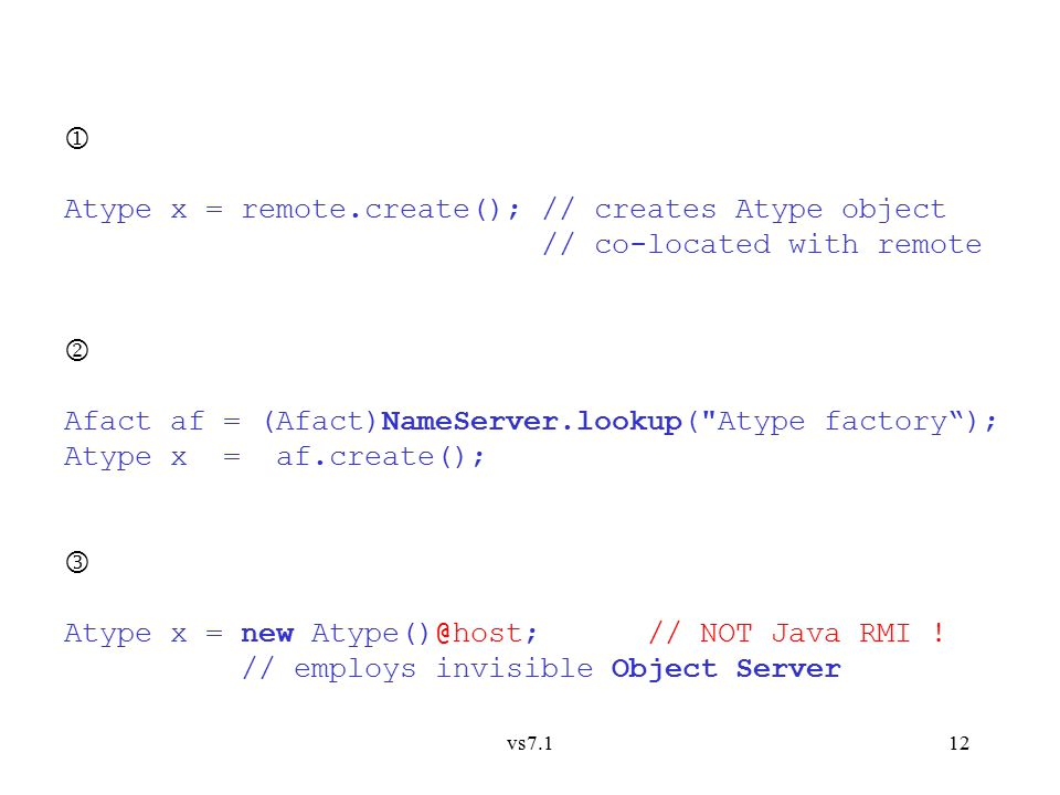 vs7.112  Atype x = remote.create(); // creates Atype object // co-located with remote  Afact af = (Afact)NameServer.lookup( Atype factory ); Atype x = af.create(); Atype x = new Atype()@host; // NOT Java RMI .