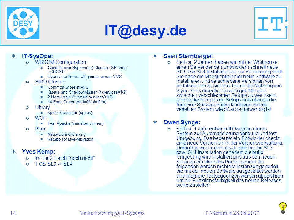 IT-Seminar 28.08.2007Virtualisierung@IT-SysOps14 IT@desy.de  IT-SysOps:  WBOOM-Configuration Guest knows Hypervisor(-Cluster): SF=vms- Hypervisor knows all guests: woom:VMS  BIRD Cluster: Common Store in AFS Queue and Shadow Master (it-services01/2) 2 Host Login Cluster(it-services01/2) 16 Exec Cores (bird009/bird010)  Library spires-Container (spires)  WOF Test Apache (vinnetou,vinnern)  Plan: Netra-Consolidierung Netapp for Live-Migration  Yves Kemp:  Im Tier2-Batch noch nicht  1 OS SL3 -> SL4  Sven Sternberger:  Seit ca.