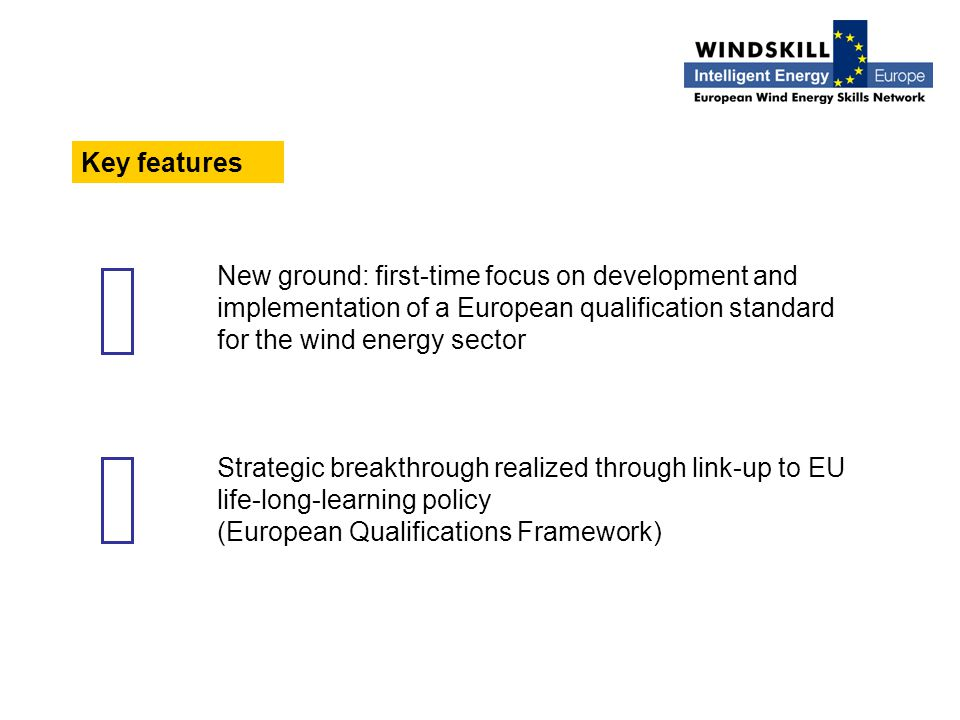 Key features New ground: first-time focus on development and implementation of a European qualification standard for the wind energy sector Strategic breakthrough realized through link-up to EU life-long-learning policy (European Qualifications Framework)