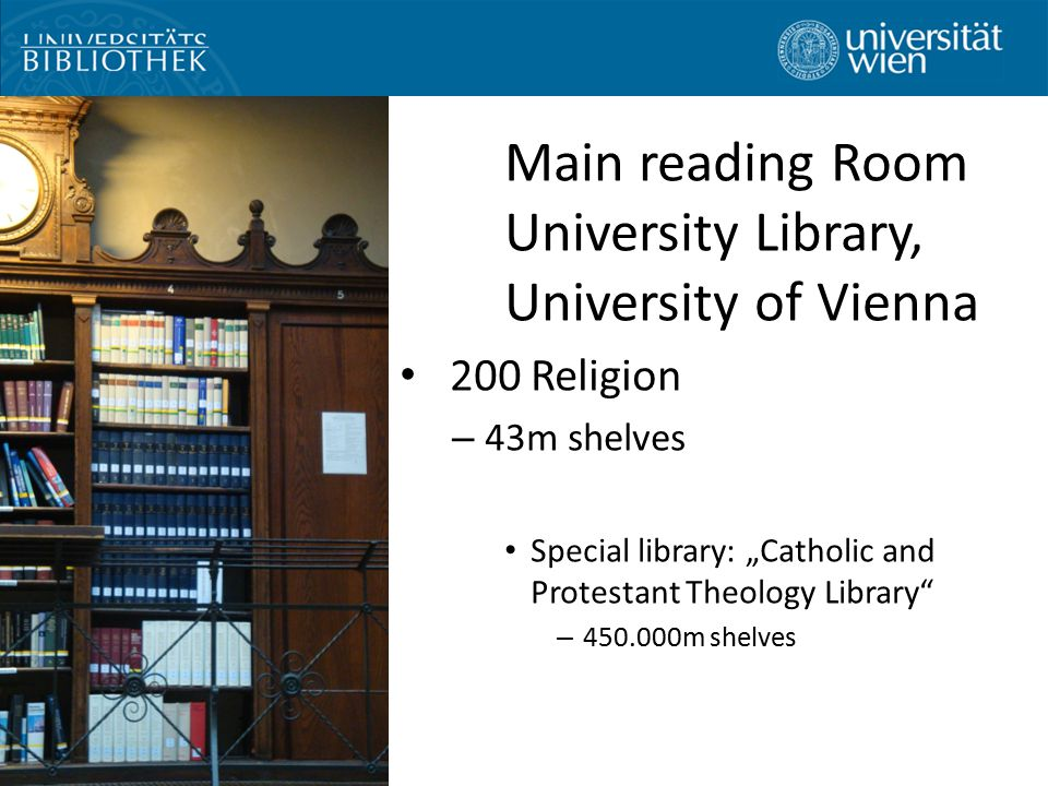 "Main reading Room University Library, University of Vienna 200 Religion – 43m shelves Special library: ""Catholic and Protestant Theology Library – 450.000m shelves"