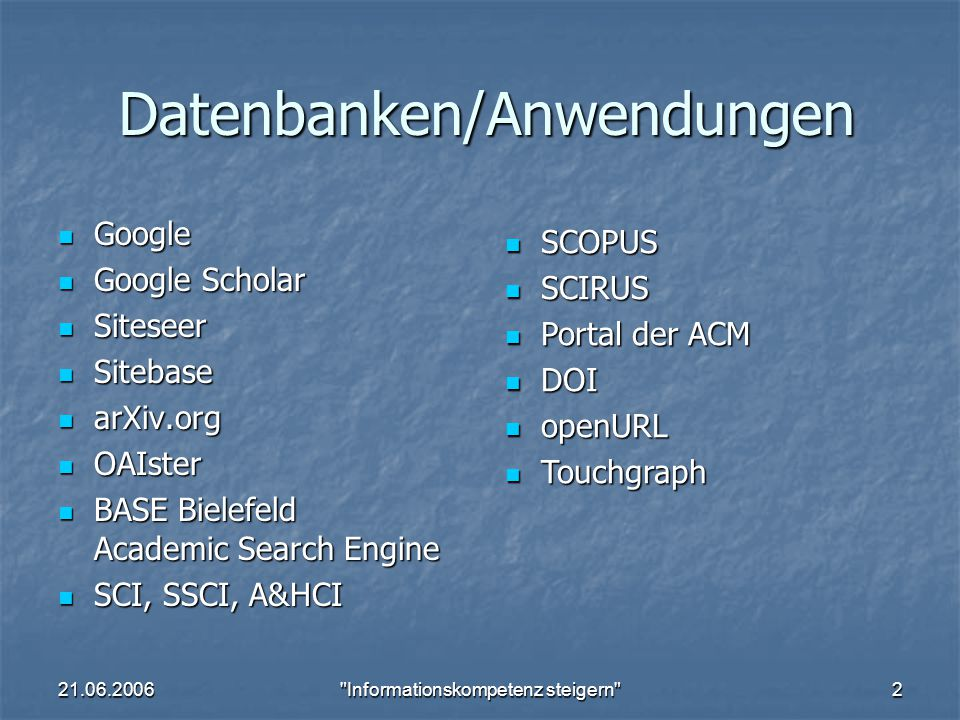 21.06.2006 Informationskompetenz steigern 2 Datenbanken/Anwendungen Google Google Google Scholar Google Scholar Siteseer Siteseer Sitebase Sitebase arXiv.org arXiv.org OAIster OAIster BASE Bielefeld Academic Search Engine BASE Bielefeld Academic Search Engine SCI, SSCI, A&HCI SCI, SSCI, A&HCI SCOPUS SCOPUS SCIRUS SCIRUS Portal der ACM Portal der ACM DOI DOI openURL openURL Touchgraph Touchgraph