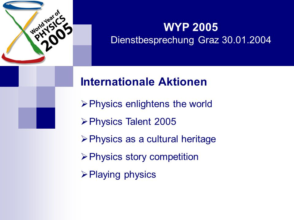 WYP 2005 Dienstbesprechung Graz 30.01.2004 Internationale Aktionen  Physics enlightens the world  Physics Talent 2005  Physics as a cultural heritage  Physics story competition  Playing physics