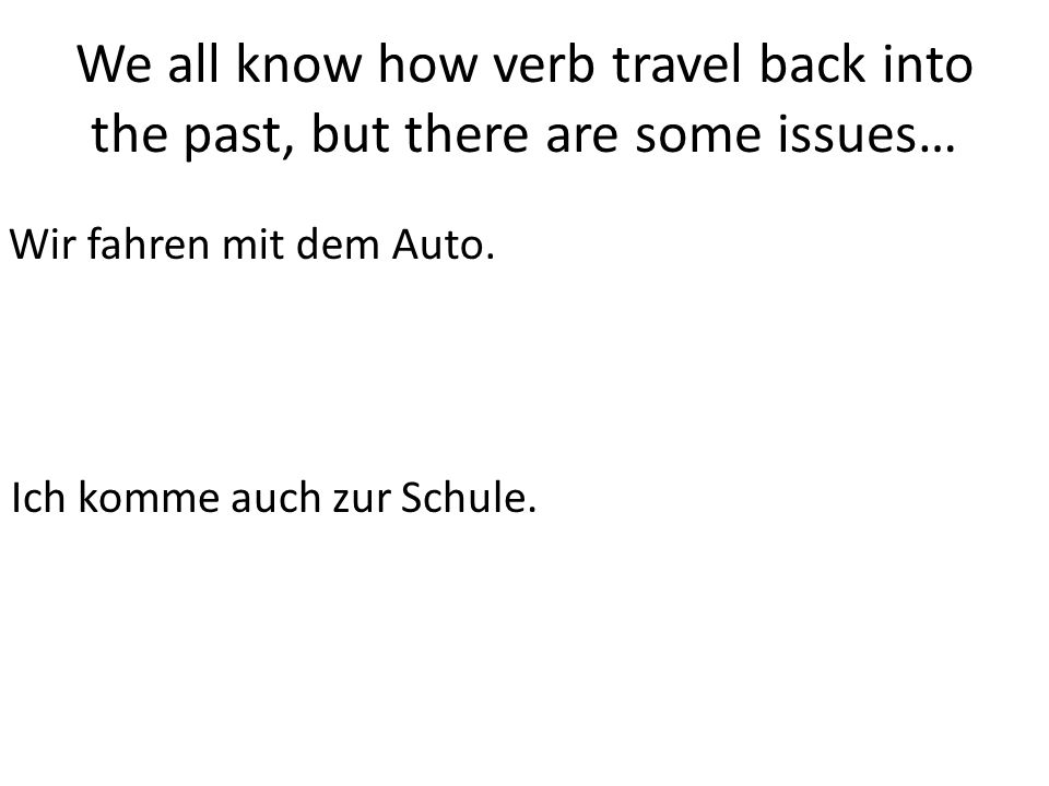 We all know how verb travel back into the past, but there are some issues… Wir fahren mit dem Auto.