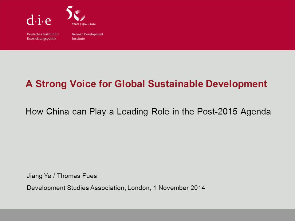 A Strong Voice for Global Sustainable Development How China can Play a Leading Role in the Post-2015 Agenda Jiang Ye / Thomas Fues Development Studies Association, London, 1 November 2014