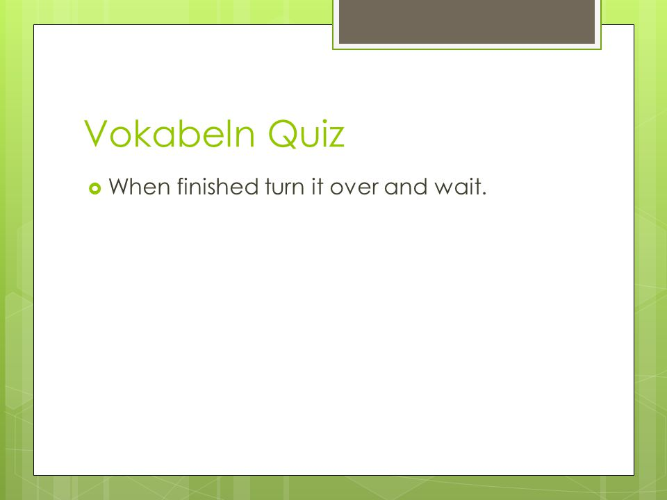 Vokabeln Quiz  When finished turn it over and wait.