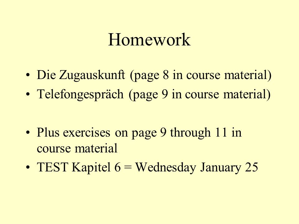 Homework Die Zugauskunft (page 8 in course material) Telefongespräch (page 9 in course material) Plus exercises on page 9 through 11 in course material TEST Kapitel 6 = Wednesday January 25