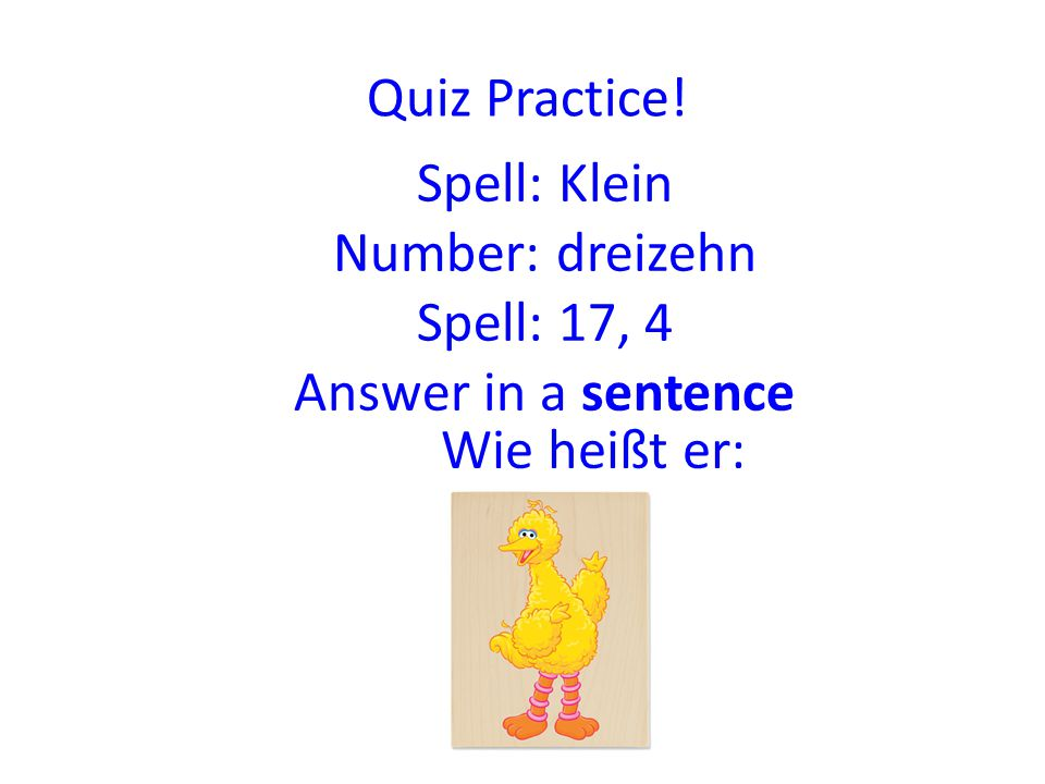 Quiz am Freitag:  Alphabet – I will spell a word you have to circle the one I spelled  I will say a number from 0 – 20 you have to write down the correct number  You will have to spell numbers from 0 – 20 correctly  Questions about the ABC  Answer questions  Greetings and saying good bye