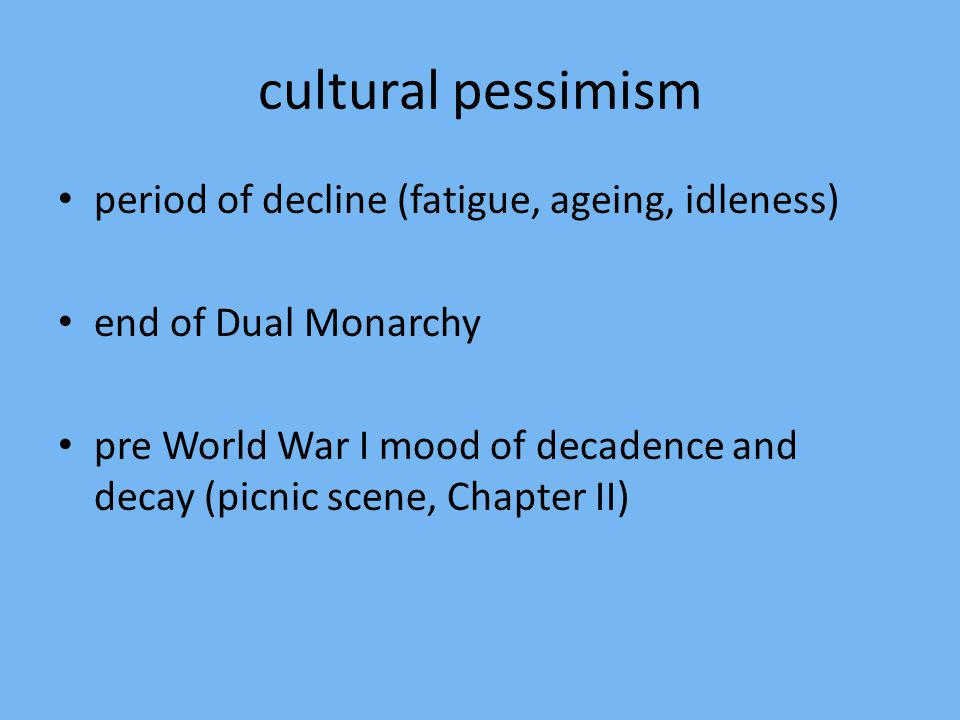 cultural pessimism period of decline (fatigue, ageing, idleness) end of Dual Monarchy pre World War I mood of decadence and decay (picnic scene, Chapter II)