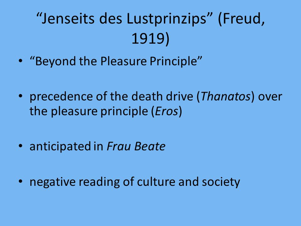 Jenseits des Lustprinzips (Freud, 1919) Beyond the Pleasure Principle precedence of the death drive (Thanatos) over the pleasure principle (Eros) anticipated in Frau Beate negative reading of culture and society