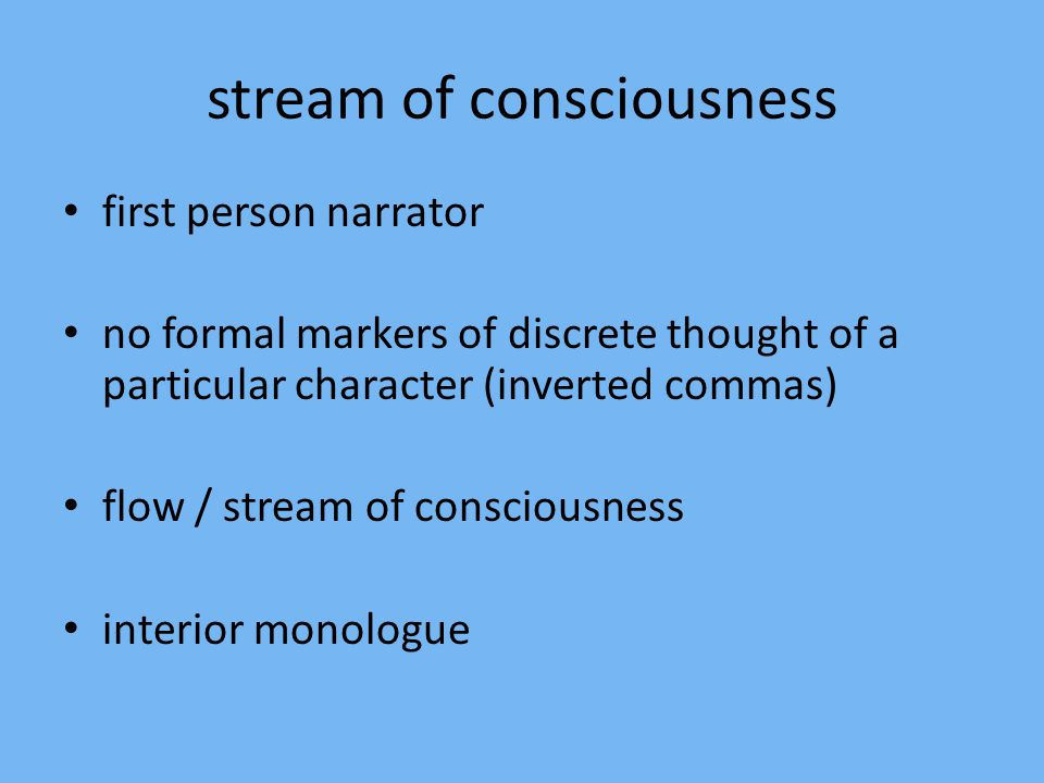 stream of consciousness first person narrator no formal markers of discrete thought of a particular character (inverted commas) flow / stream of consciousness interior monologue