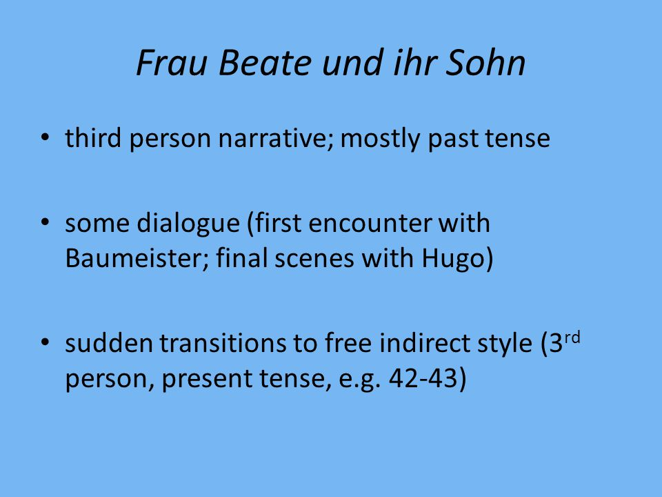 Frau Beate und ihr Sohn third person narrative; mostly past tense some dialogue (first encounter with Baumeister; final scenes with Hugo) sudden transitions to free indirect style (3 rd person, present tense, e.g.