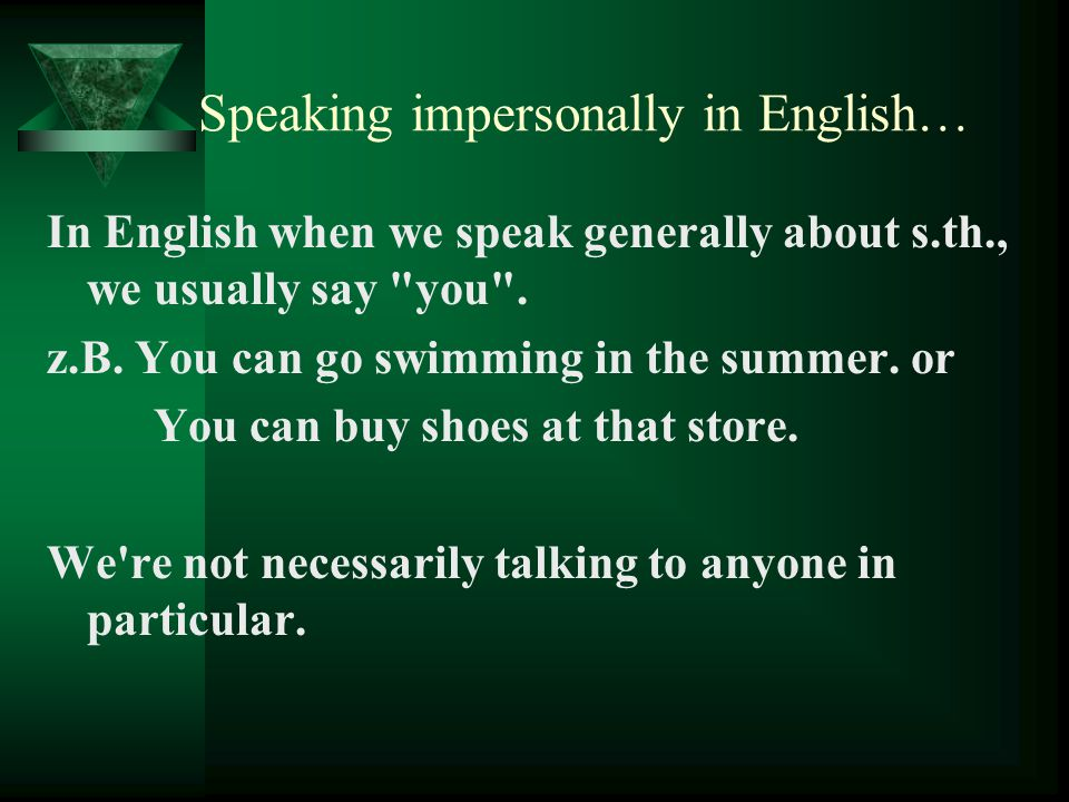 Speaking impersonally in English… In English when we speak generally about s.th., we usually say you .