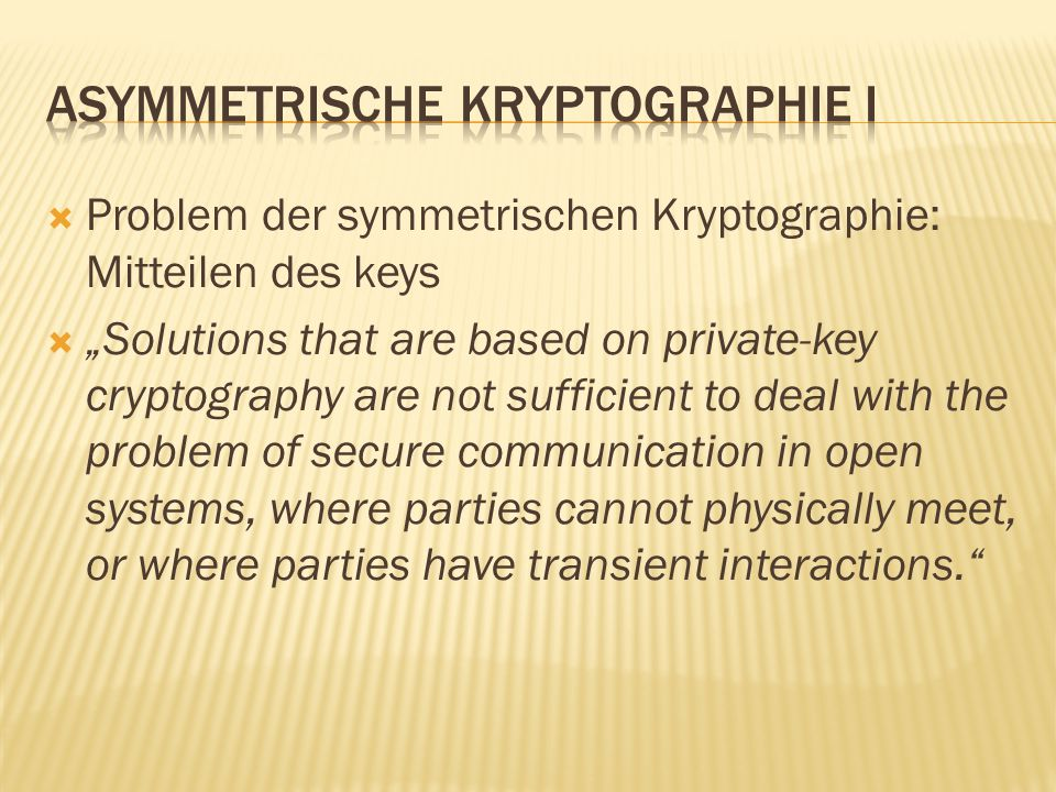 " Problem der symmetrischen Kryptographie: Mitteilen des keys  ""Solutions that are based on private-key cryptography are not sufficient to deal with the problem of secure communication in open systems, where parties cannot physically meet, or where parties have transient interactions."
