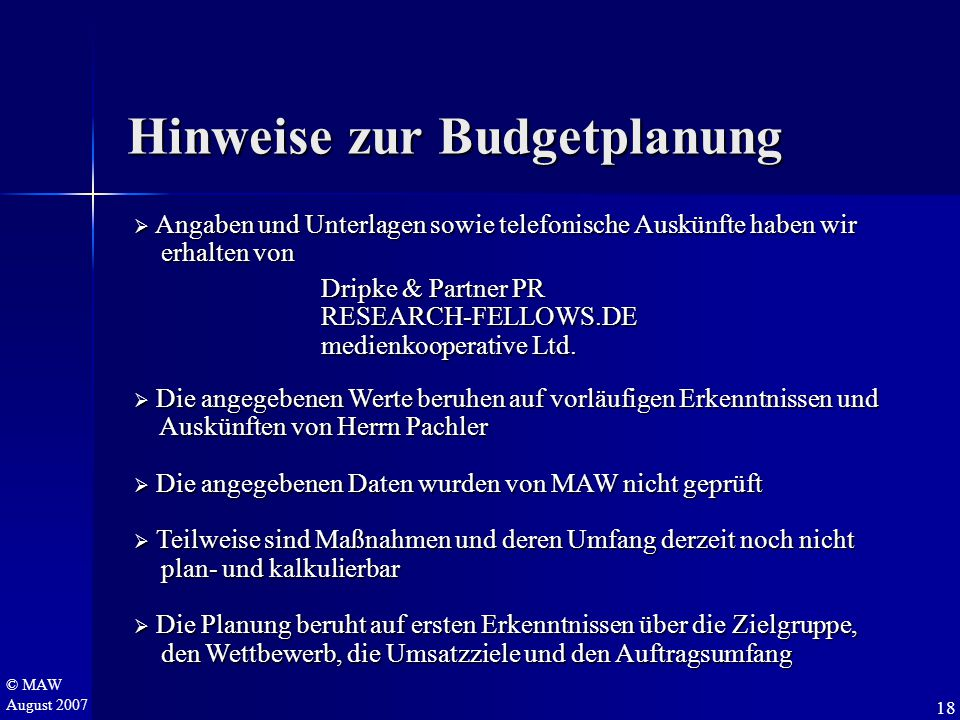 © MAW August 2007 Hinweise zur Budgetplanung  Angaben und Unterlagen sowie telefonische Auskünfte haben wir erhalten von erhalten von Dripke & Partner PR Dripke & Partner PR RESEARCH-FELLOWS.DE RESEARCH-FELLOWS.DE medienkooperative Ltd.