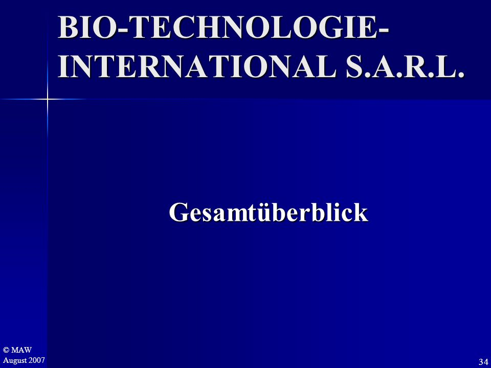 © MAW August 2007 BIO-TECHNOLOGIE- INTERNATIONAL S.A.R.L. 34 Gesamtüberblick