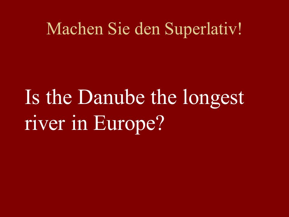 Machen Sie den Superlativ! Is the Danube the longest river in Europe