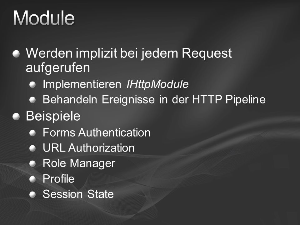 Werden implizit bei jedem Request aufgerufen Implementieren IHttpModule Behandeln Ereignisse in der HTTP Pipeline Beispiele Forms Authentication URL Authorization Role Manager Profile Session State