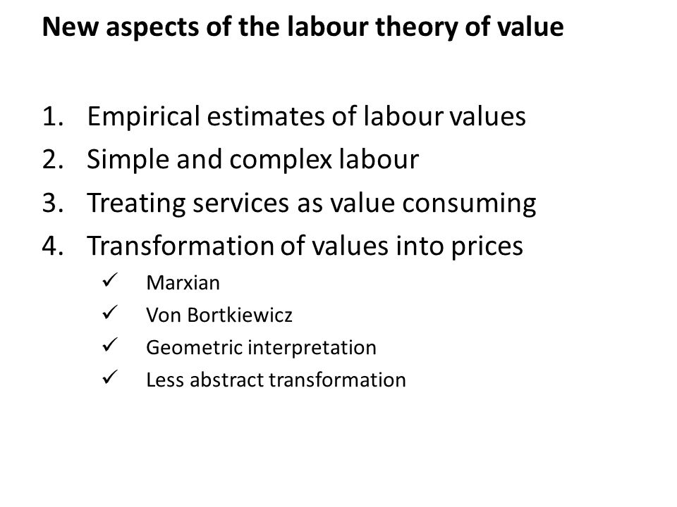 New aspects of the labour theory of value 1.Empirical estimates of labour values 2.Simple and complex labour 3.Treating services as value consuming 4.Transformation of values into prices Marxian Von Bortkiewicz Geometric interpretation Less abstract transformation
