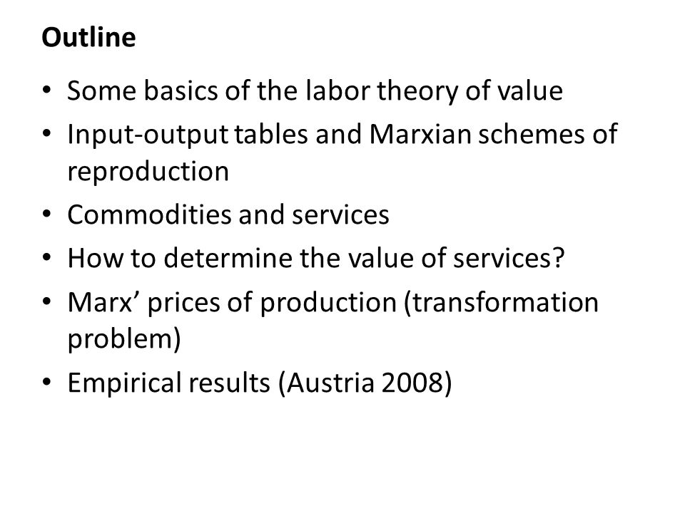 Outline Some basics of the labor theory of value Input-output tables and Marxian schemes of reproduction Commodities and services How to determine the value of services.