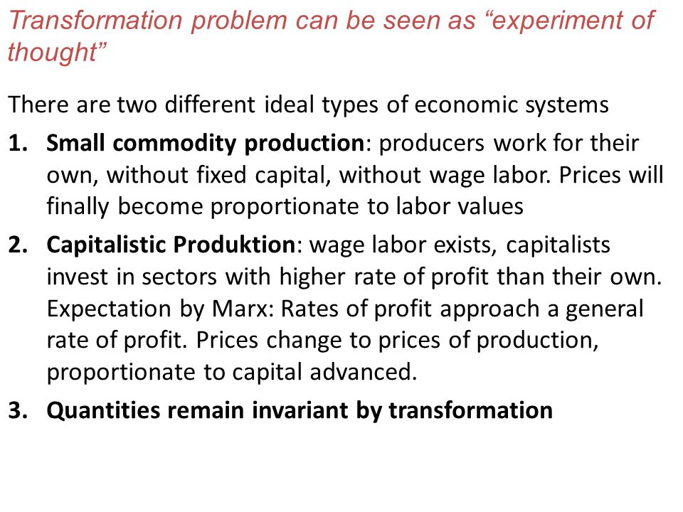 Transformation problem can be seen as experiment of thought There are two different ideal types of economic systems 1.Small commodity production: producers work for their own, without fixed capital, without wage labor.
