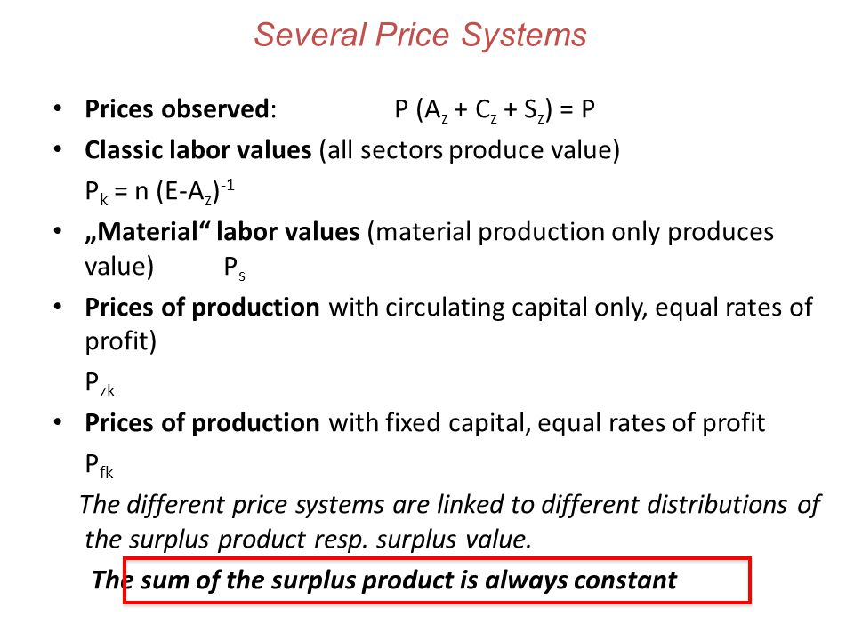 "Several Price Systems Prices observed: P (A z + C z + S z ) = P Classic labor values (all sectors produce value) P k = n (E-A z ) -1 ""Material labor values (material production only produces value) P s Prices of production with circulating capital only, equal rates of profit) P zk Prices of production with fixed capital, equal rates of profit P fk The different price systems are linked to different distributions of the surplus product resp."