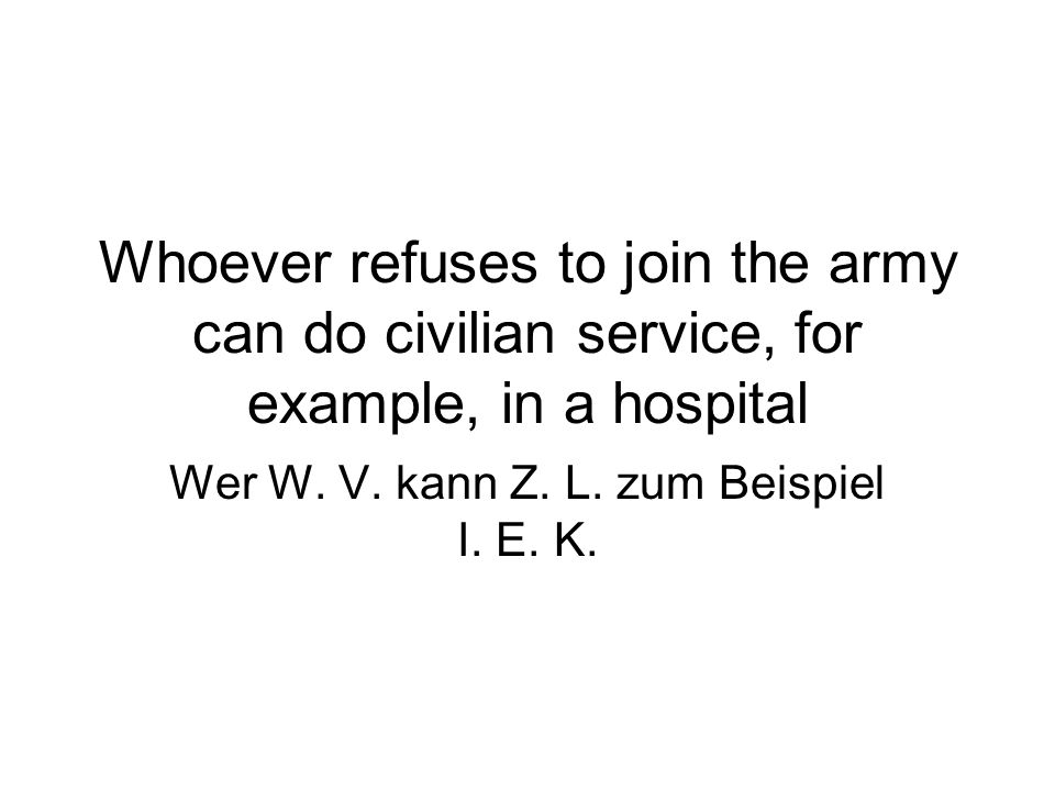 Whoever refuses to join the army can do civilian service, for example, in a hospital Wer W.