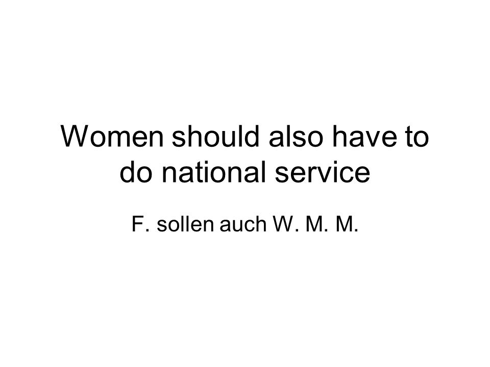 Women should also have to do national service F. sollen auch W. M. M.