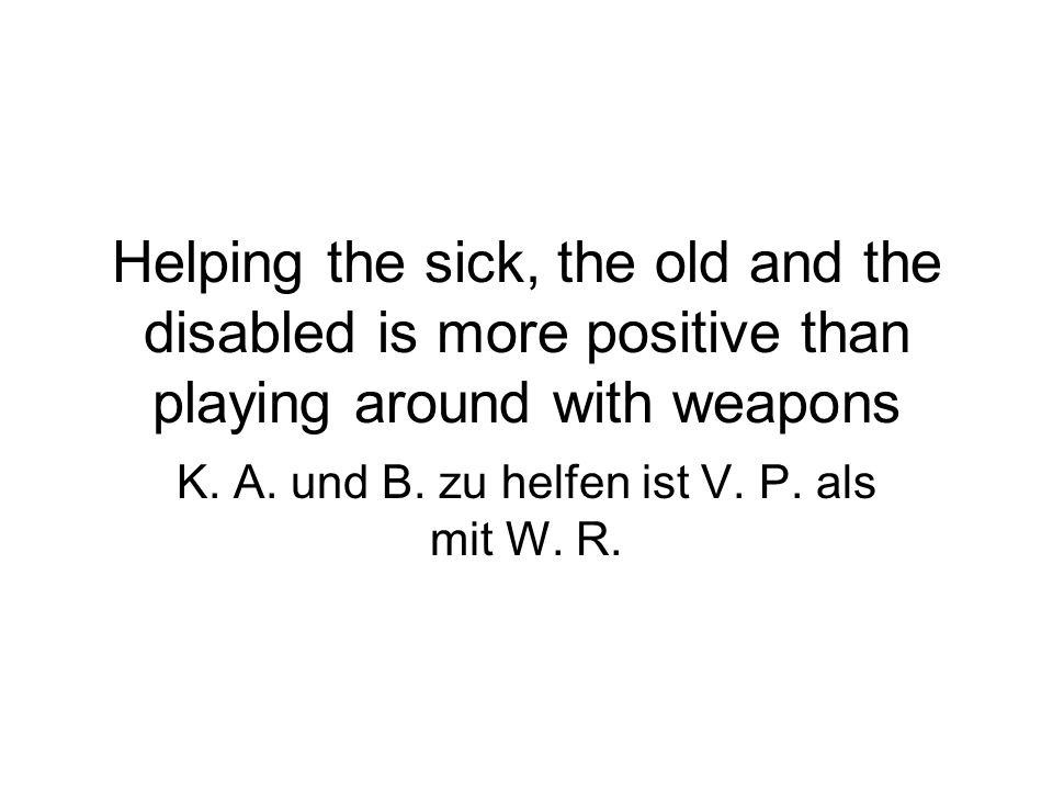 Helping the sick, the old and the disabled is more positive than playing around with weapons K.