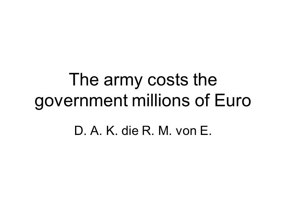 The army costs the government millions of Euro D. A. K. die R. M. von E.