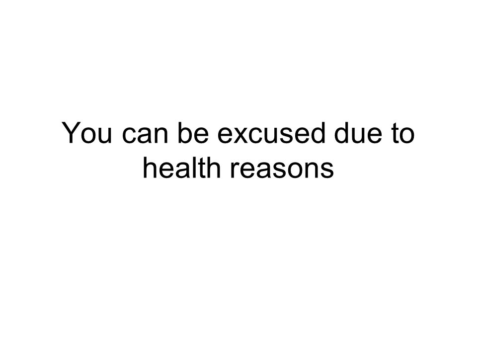 You can be excused due to health reasons