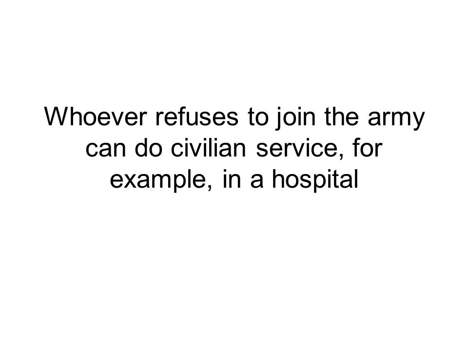Whoever refuses to join the army can do civilian service, for example, in a hospital