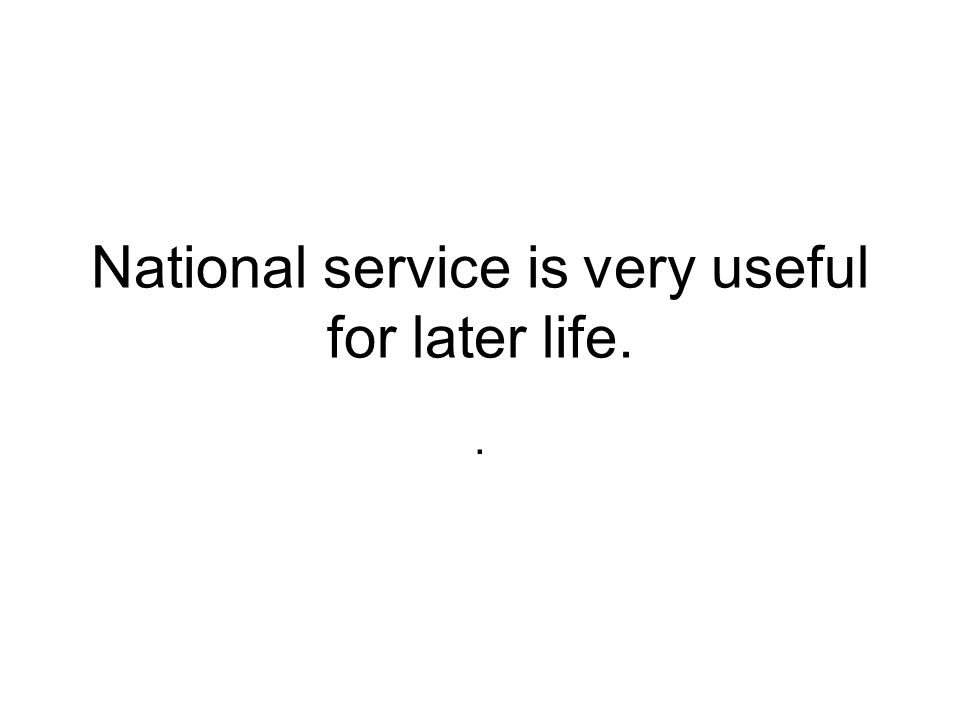 National service is very useful for later life..