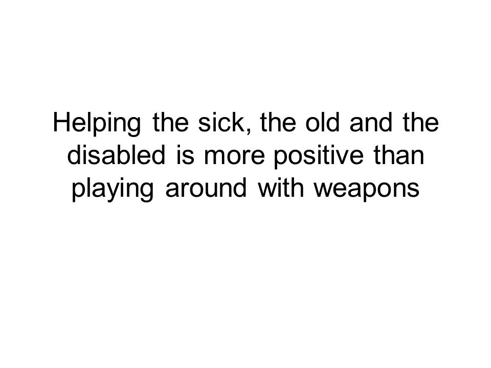 Helping the sick, the old and the disabled is more positive than playing around with weapons