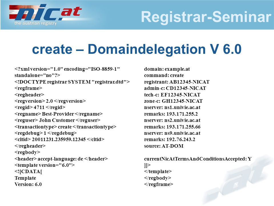 Registrar-Seminar create – Domaindelegation V 6.0 2.0 4711 Best-Provider John Customer create 1 20011231.235959.12345 accept-language: de <![CDATA[ Template Version: 6.0 domain: example.at command: create registrant: AB12345-NICAT admin-c: CD12345-NICAT tech-c: EF12345-NICAT zone-c: GH12345-NICAT nserver: ns1.univie.ac.at remarks: 193.171.255.2 nserver: ns2.univie.ac.at remarks: 193.171.255.66 nserver: ns9.univie.ac.at remarks: 192.76.243.2 source: AT-DOM currentNicAtTermsAndConditionsAccepted: Y ]]>