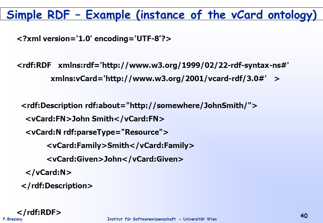 Institut für Softwarewissenschaft - Universität WienP.Brezany 40 Simple RDF – Example (instance of the vCard ontology) <rdf:RDF xmlns:rdf= http://www.w3.org/1999/02/22-rdf-syntax-ns# xmlns:vCard= http://www.w3.org/2001/vcard-rdf/3.0# > John Smith Smith John