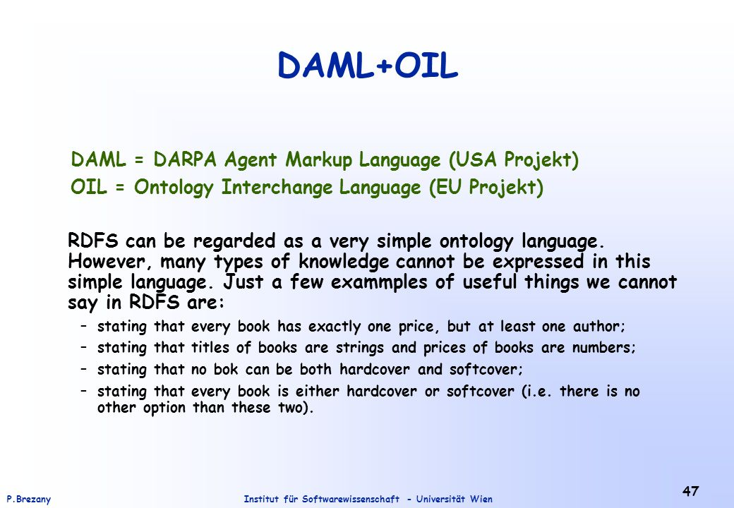 Institut für Softwarewissenschaft - Universität WienP.Brezany 47 DAML+OIL DAML = DARPA Agent Markup Language (USA Projekt) OIL = Ontology Interchange Language (EU Projekt) RDFS can be regarded as a very simple ontology language.