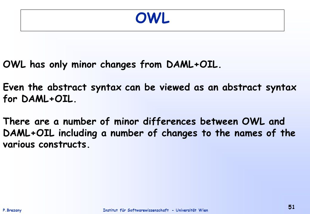 Institut für Softwarewissenschaft - Universität WienP.Brezany 51 OWL OWL has only minor changes from DAML+OIL.