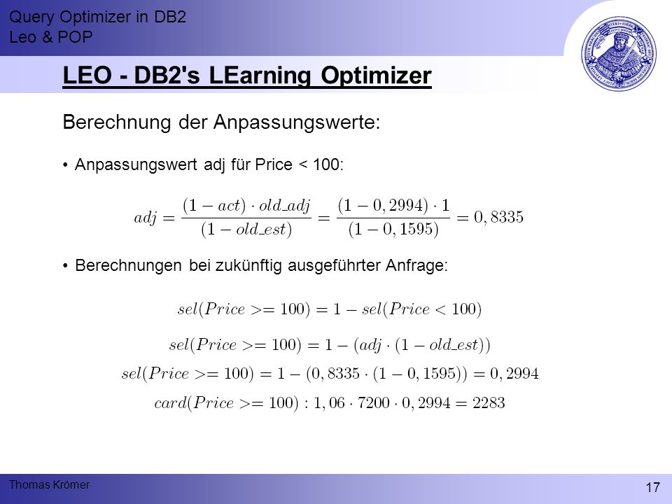 Query Optimizer in DB2 Leo & POP Thomas Krömer 17 LEO - DB2 s LEarning Optimizer Berechnung der Anpassungswerte: Anpassungswert adj für Price < 100: Berechnungen bei zukünftig ausgeführter Anfrage: