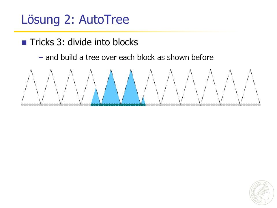 Lösung 2: AutoTree SPIRE'06 / JIR'07 Tricks 3: divide into blocks –and build a tree over each block as shown before
