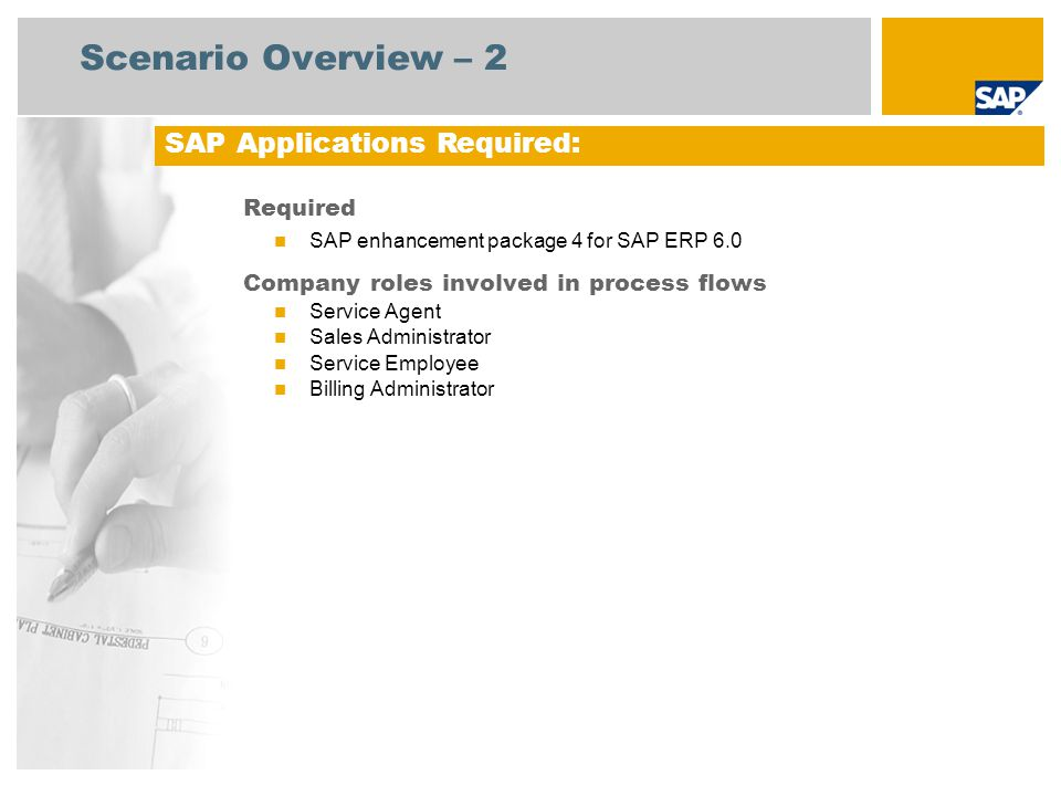 Scenario Overview – 2 Required SAP enhancement package 4 for SAP ERP 6.0 Company roles involved in process flows Service Agent Sales Administrator Service Employee Billing Administrator SAP Applications Required: