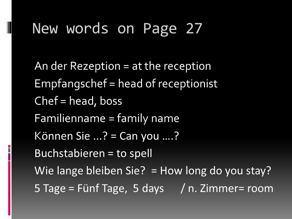 New words on Page 27 An der Rezeption = at the reception Empfangschef = head of receptionist Chef = head, boss Familienname = family name K ӧnnen Sie....