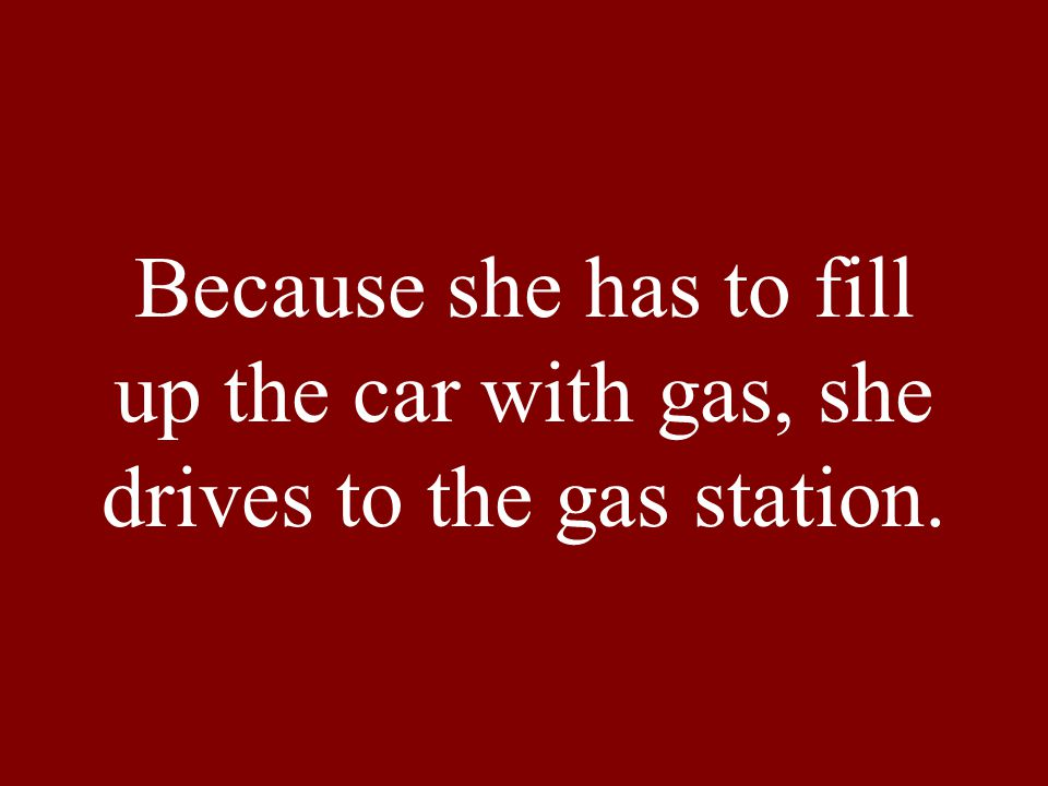 Because she has to fill up the car with gas, she drives to the gas station.