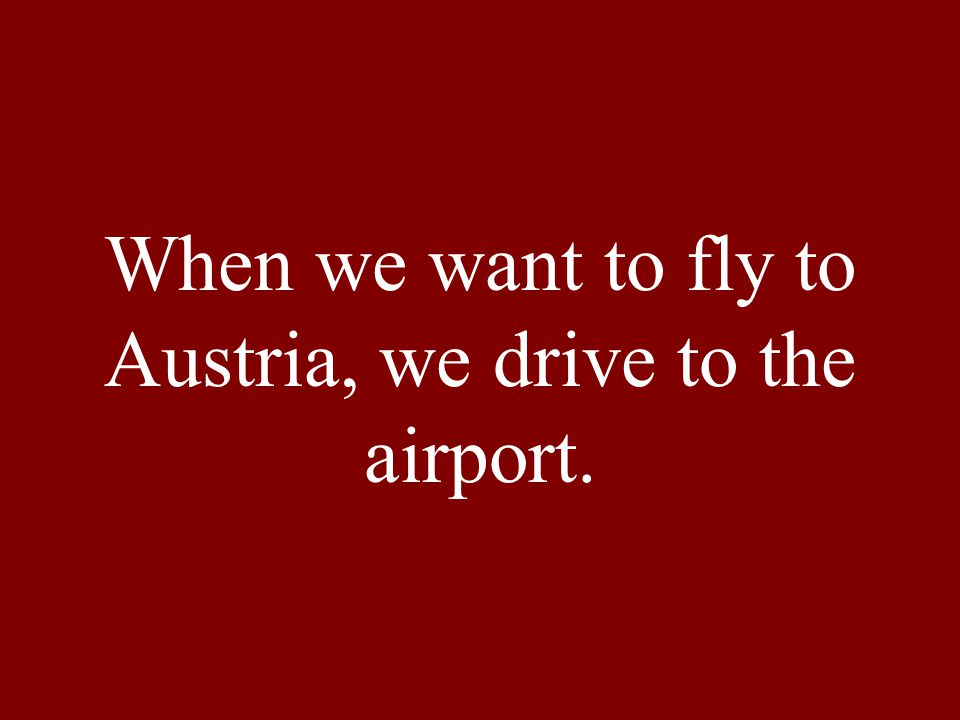 When we want to fly to Austria, we drive to the airport.
