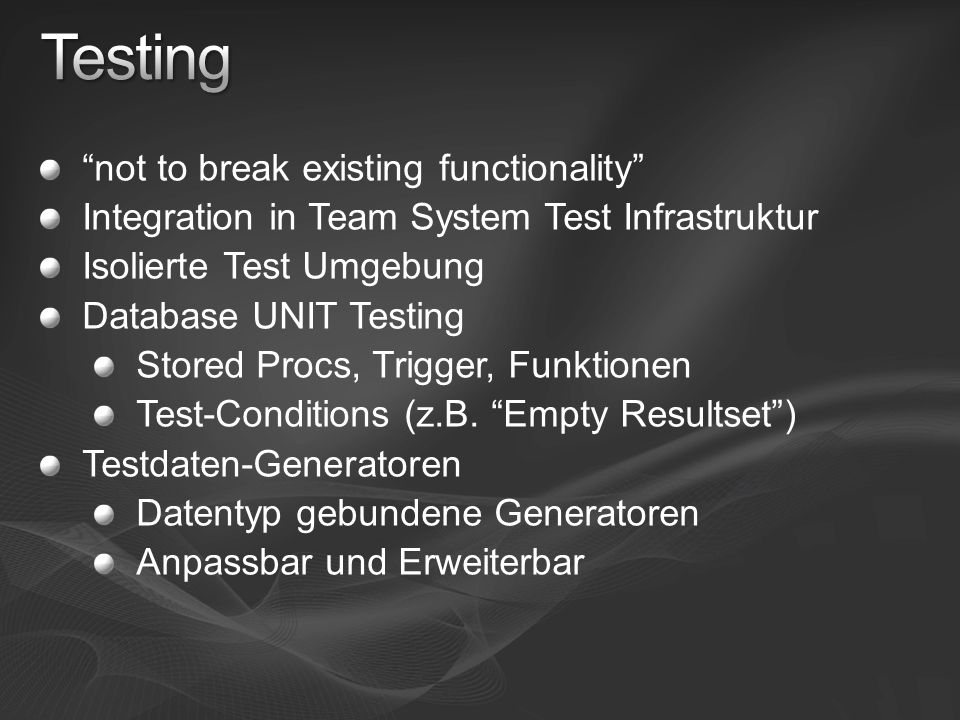 not to break existing functionality Integration in Team System Test Infrastruktur Isolierte Test Umgebung Database UNIT Testing Stored Procs, Trigger, Funktionen Test-Conditions (z.B.
