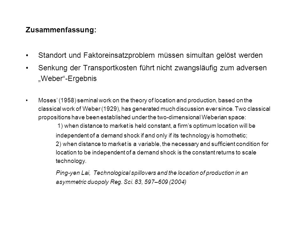 "Zusammenfassung: Standort und Faktoreinsatzproblem müssen simultan gelöst werden Senkung der Transportkosten führt nicht zwangsläufig zum adversen ""Weber -Ergebnis Moses' (1958) seminal work on the theory of location and production, based on the classical work of Weber (1929), has generated much discussion ever since."
