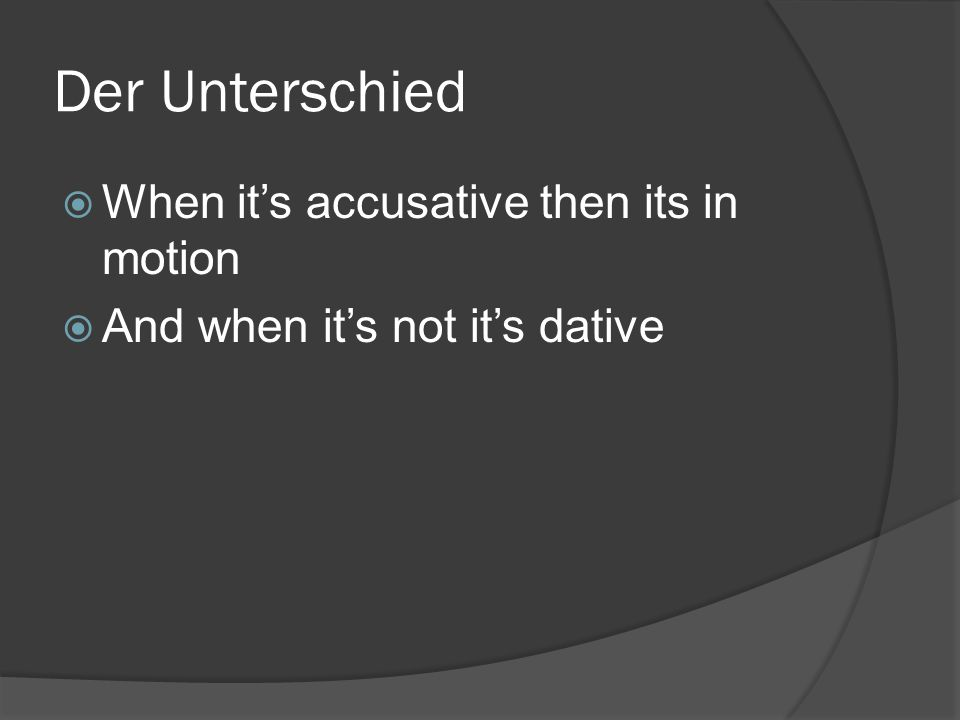 Der Unterschied  When it's accusative then its in motion  And when it's not it's dative