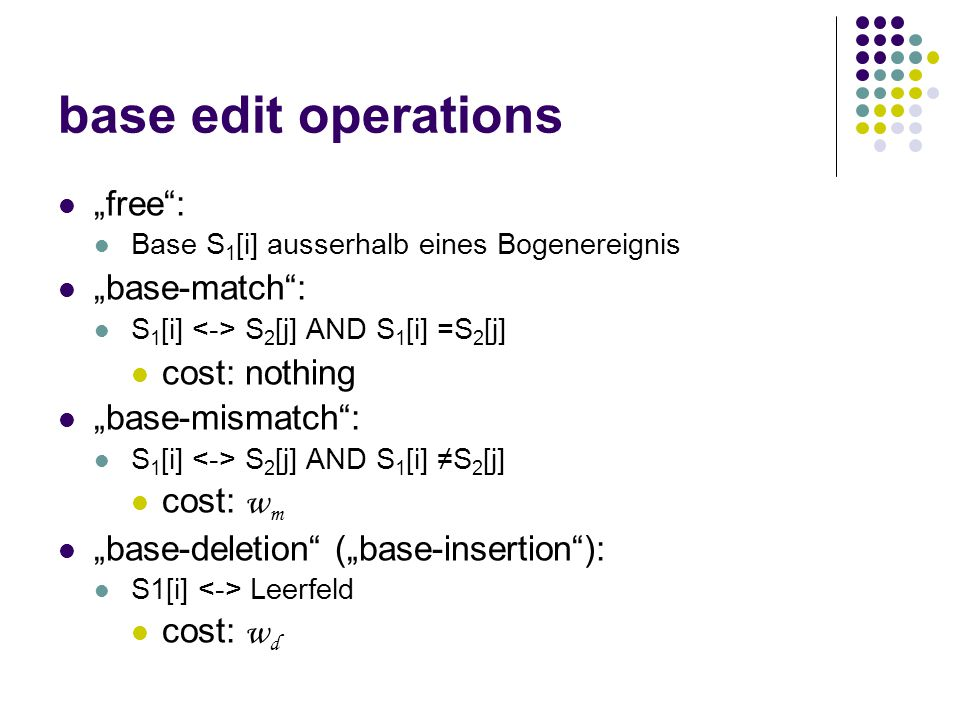 "base edit operations ""free : Base S 1 [i] ausserhalb eines Bogenereignis ""base-match : S 1 [i] S 2 [j] AND S 1 [i] =S 2 [j] cost: nothing ""base-mismatch : S 1 [i] S 2 [j] AND S 1 [i] ≠S 2 [j] cost: w m ""base-deletion (""base-insertion ): S1[i] Leerfeld cost: w d"